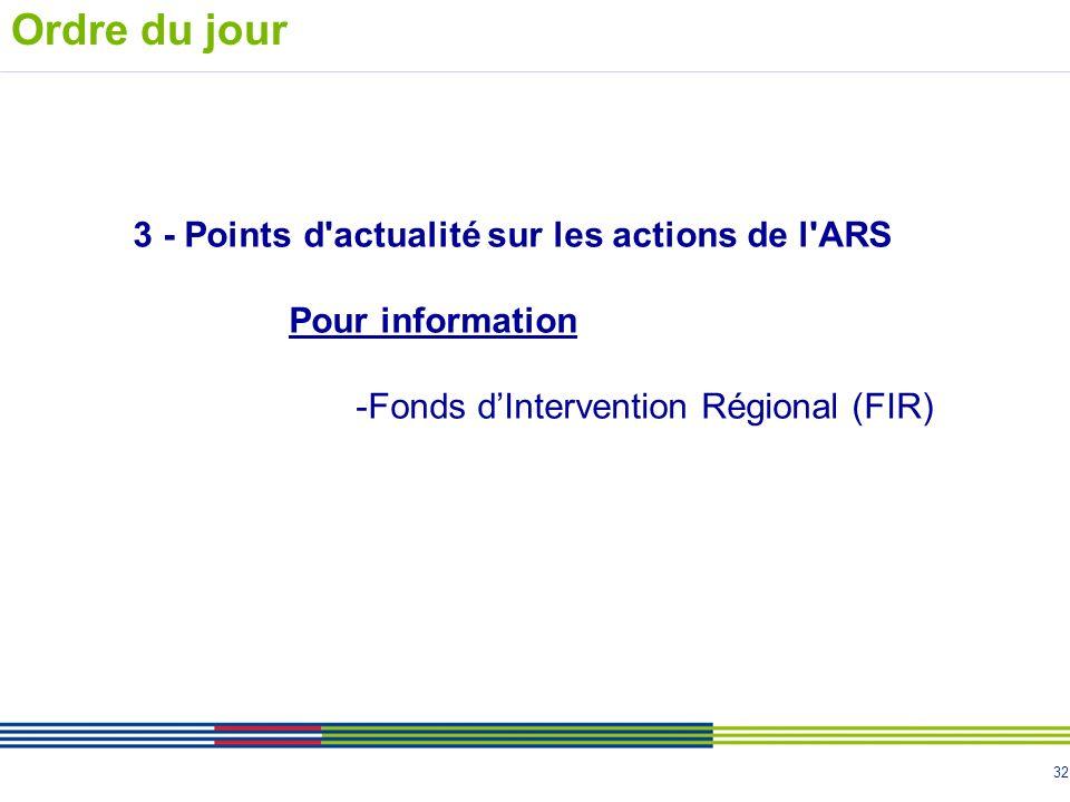 32 3 - Points d'actualité sur les actions de l'ARS Pour information -Fonds dIntervention Régional (FIR) Ordre du jour