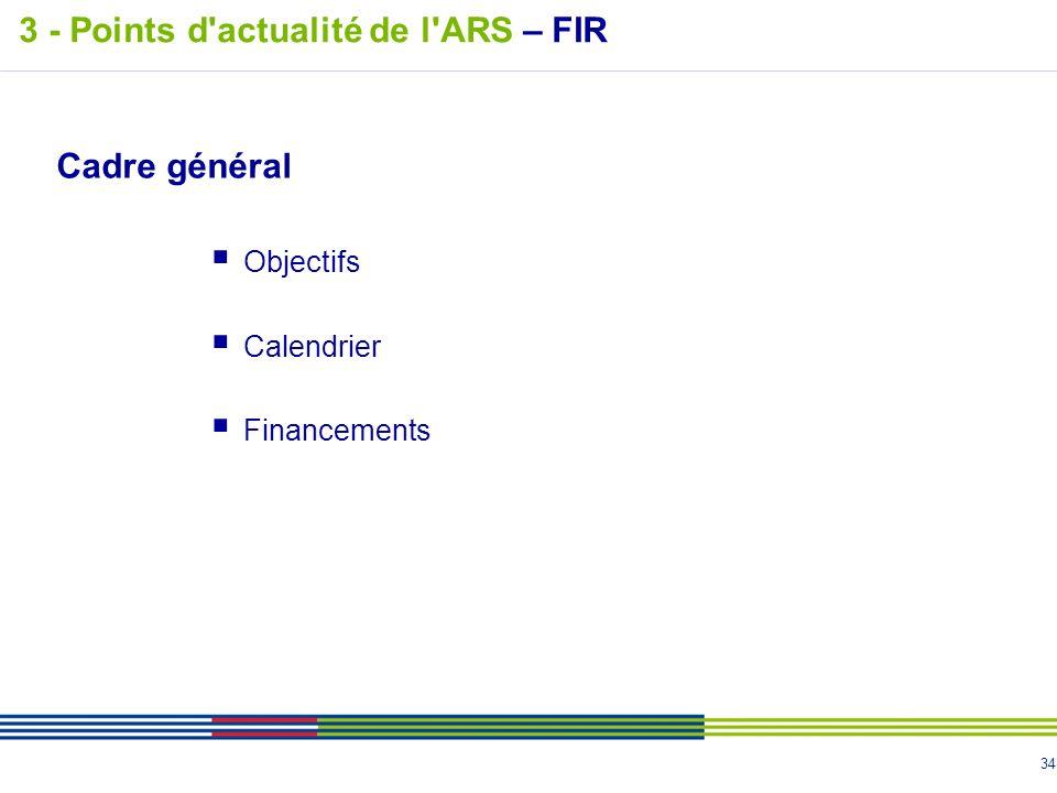 34 Cadre général Objectifs Calendrier Financements 3 - Points d'actualité de l'ARS – FIR
