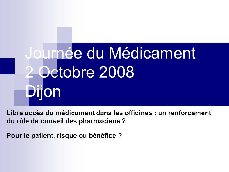 Journée du Médicament 2 Octobre 2008 Dijon Libre accès du médicament dans les officines : un renforcement du rôle de conseil des pharmaciens ? Pour le