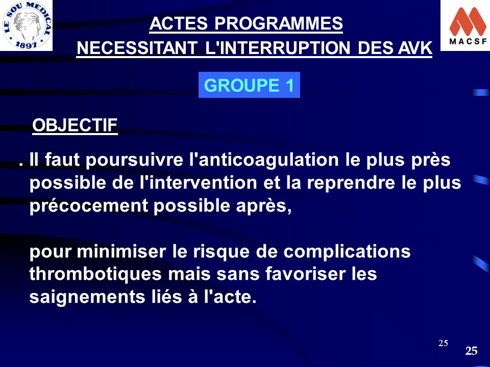 25 GROUPE 1 OBJECTIF NECESSITANT L'INTERRUPTION DES AVK ACTES PROGRAMMES. Il faut poursuivre l'anticoagulation le plus près possible de l'intervention