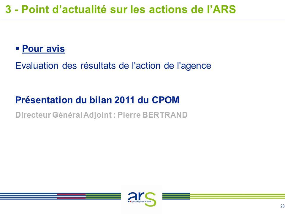 28 Pour avis Evaluation des résultats de l action de l agence Présentation du bilan 2011 du CPOM Directeur Général Adjoint : Pierre BERTRAND 3 - Point dactualité sur les actions de lARS
