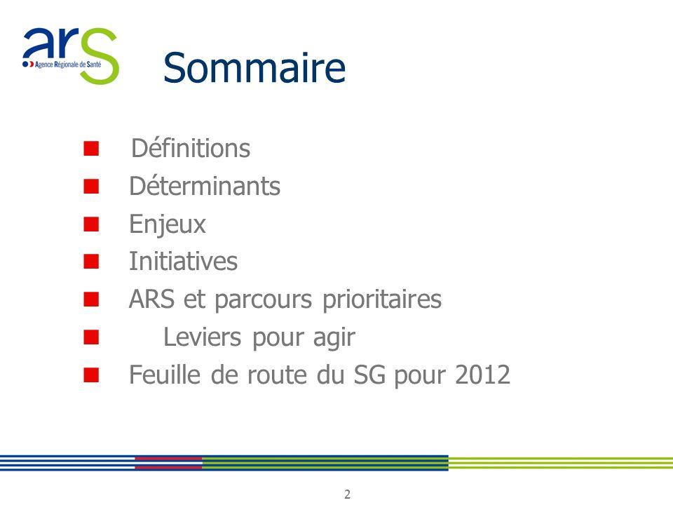 2 2 Sommaire Définitions Déterminants Enjeux Initiatives ARS et parcours prioritaires Leviers pour agir Feuille de route du SG pour 2012