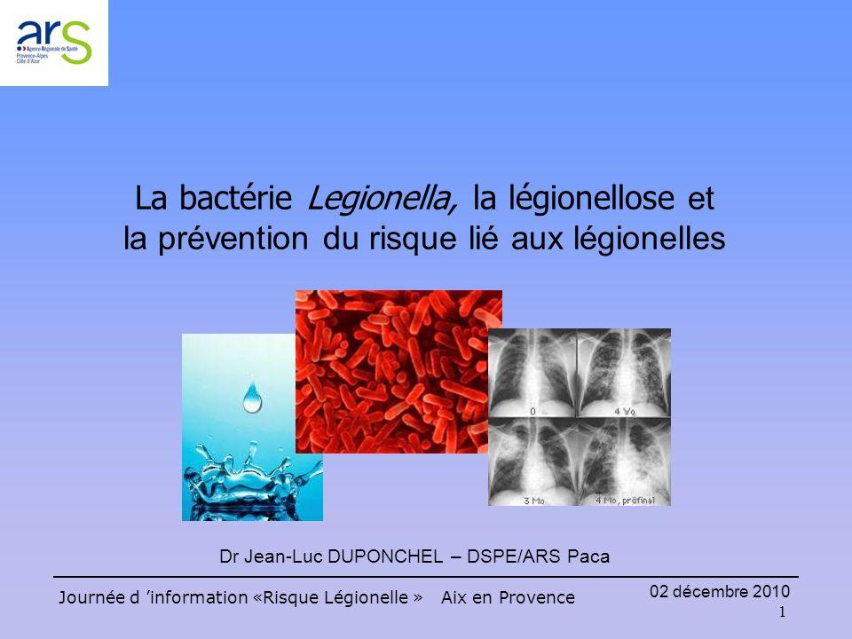 1 Journée d information «Risque Légionelle » Aix en Provence 02 décembre 2010 La bactérie Legionella, la légionellose et la prévention du risque lié aux légionelles Dr Jean-Luc DUPONCHEL – DSPE/ARS Paca
