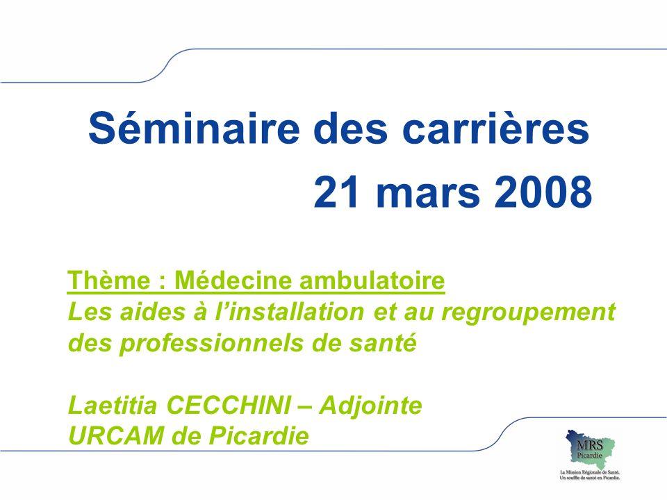 Séminaire des carrières 21 mars 2008 Thème : Médecine ambulatoire Les aides à linstallation et au regroupement des professionnels de santé Laetitia CECCHINI – Adjointe URCAM de Picardie