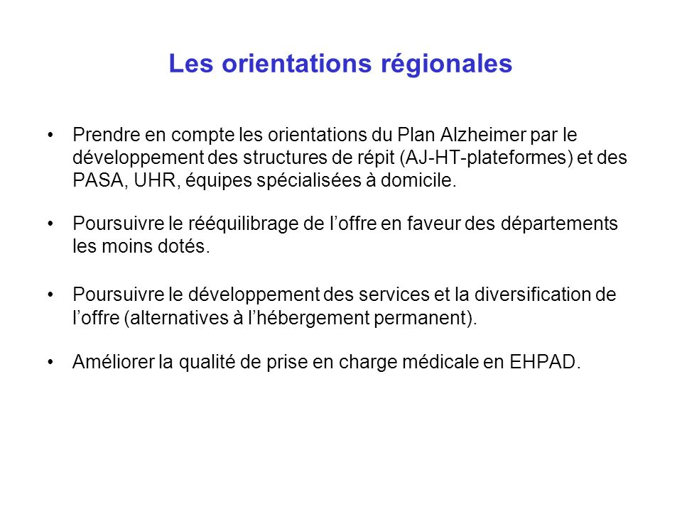 Les orientations régionales Prendre en compte les orientations du Plan Alzheimer par le développement des structures de répit (AJ-HT-plateformes) et d