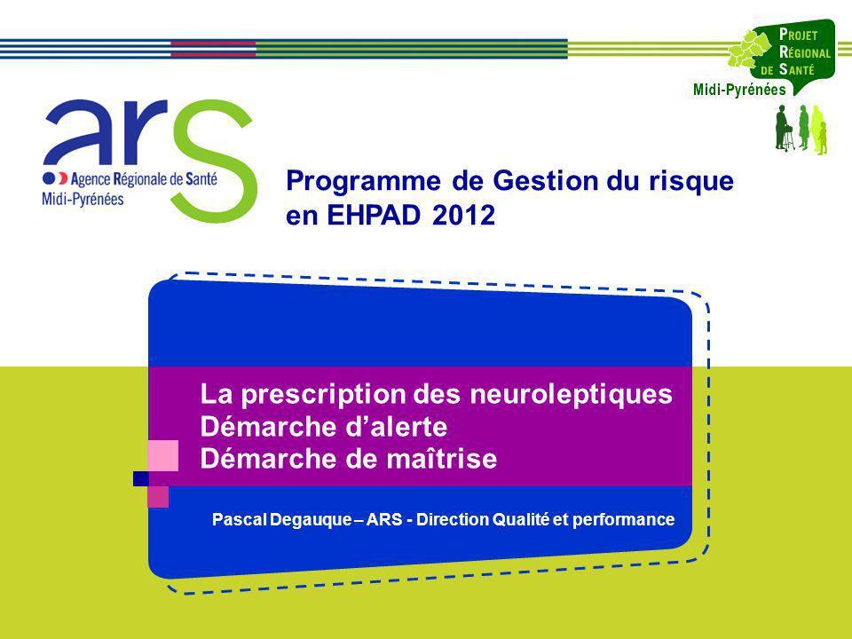 La prescription des neuroleptiques Démarche dalerte Démarche de maîtrise Programme de Gestion du risque en EHPAD 2012 Pascal Degauque – ARS - Directio