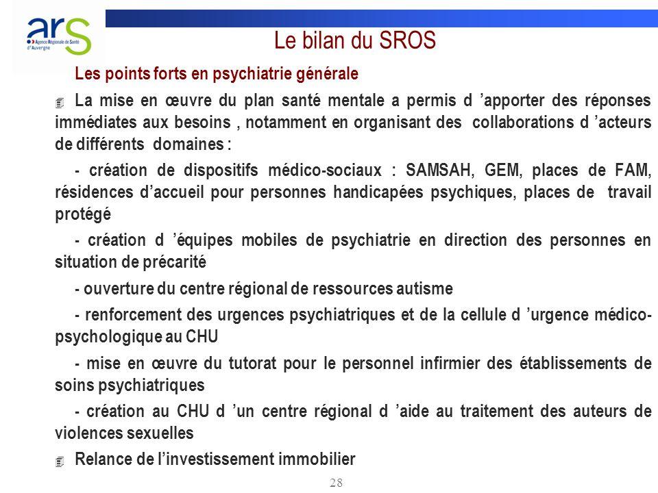 28 Le bilan du SROS Les points forts en psychiatrie générale 4 La mise en œuvre du plan santé mentale a permis d apporter des réponses immédiates aux