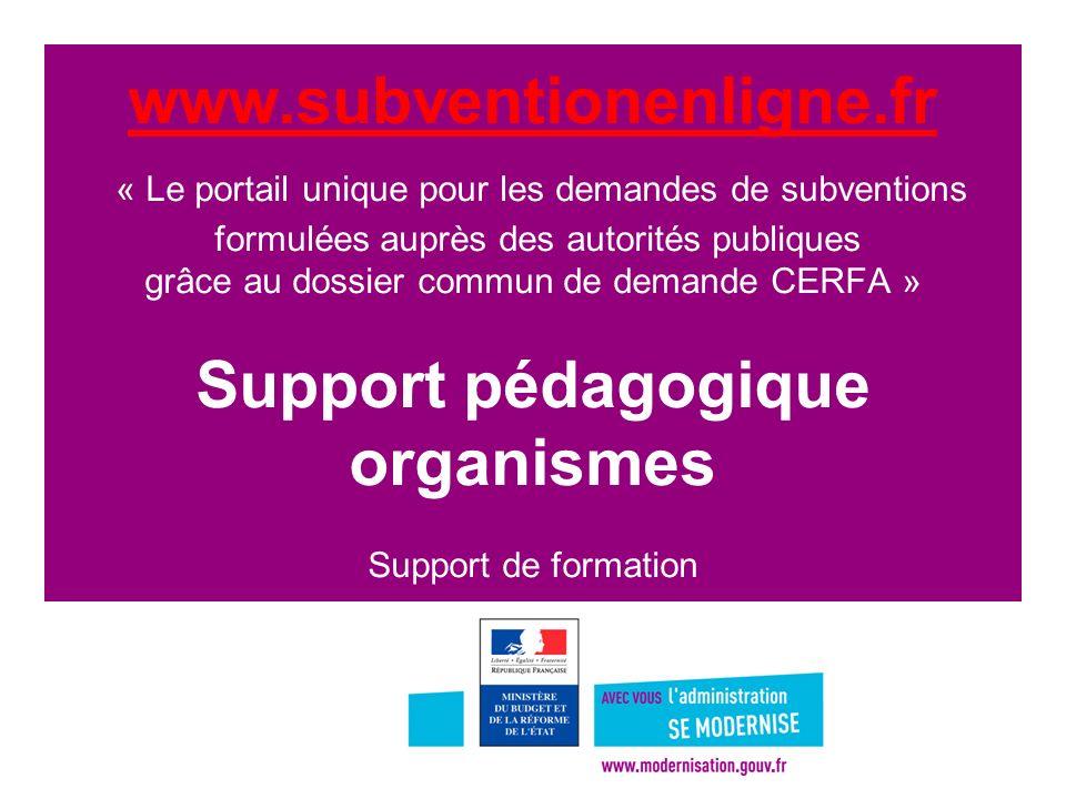 1 www.subventionenligne.fr www.subventionenligne.fr « Le portail unique pour les demandes de subventions formulées auprès des autorités publiques grâce au dossier commun de demande CERFA » Support pédagogique organismes Support de formation