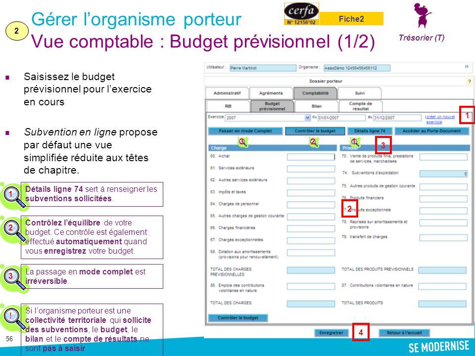 56 Gérer lorganisme porteur Vue comptable : Budget prévisionnel (1/2) Saisissez le budget prévisionnel pour lexercice en cours Subvention en ligne propose par défaut une vue simplifiée réduite aux têtes de chapitre.