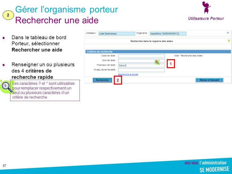 67 Gérer lorganisme porteur Rechercher une aide Dans le tableau de bord Porteur, sélectionner Rechercher une aide Renseigner un ou plusieurs des 4 critères de recherche rapide Utilisateurs Porteur 2 1 2 1 Les caractères .