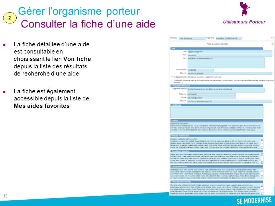 70 Gérer lorganisme porteur Consulter la fiche dune aide La fiche détaillée dune aide est consultable en choisissant le lien Voir fiche depuis la liste des résultats de recherche dune aide La fiche est également accessible depuis la liste de Mes aides favorites Utilisateurs Porteur 2
