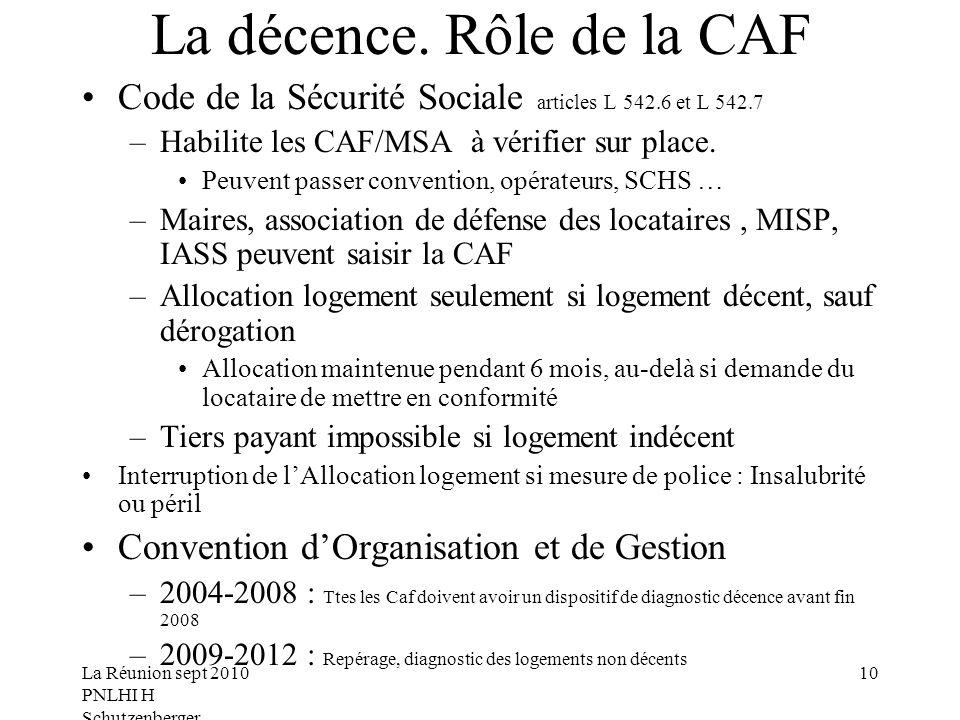 La Réunion sept 2010 PNLHI H Schutzenberger 10 La décence. Rôle de la CAF Code de la Sécurité Sociale articles L 542.6 et L 542.7 –Habilite les CAF/MS