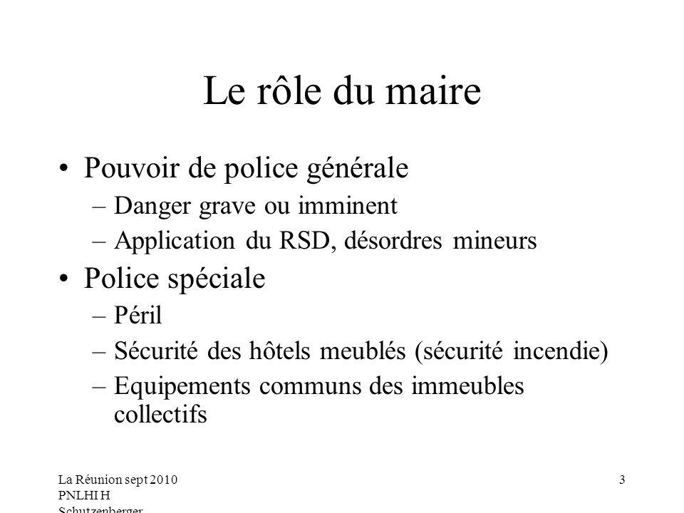 La Réunion sept 2010 PNLHI H Schutzenberger 3 Le rôle du maire Pouvoir de police générale –Danger grave ou imminent –Application du RSD, désordres min