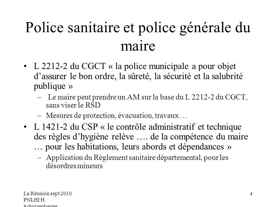 La Réunion sept 2010 PNLHI H Schutzenberger 4 Police sanitaire et police générale du maire L 2212-2 du CGCT « la police municipale a pour objet dassurer le bon ordre, la sûreté, la sécurité et la salubrité publique » – Le maire peut prendre un AM sur la base du L 2212-2 du CGCT, sans viser le RSD –Mesures de protection, évacuation, travaux … L 1421-2 du CSP « le contrôle administratif et technique des règles dhygiène relève ….