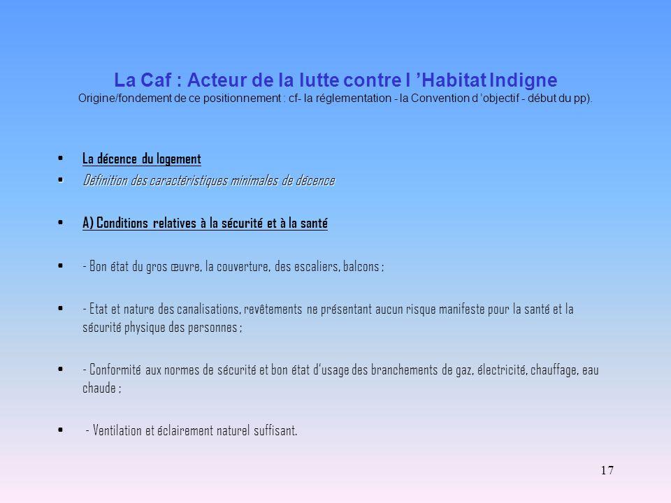 17 La Caf : Acteur de la lutte contre l Habitat Indigne Origine/fondement de ce positionnement : cf- la réglementation - la Convention d objectif - dé