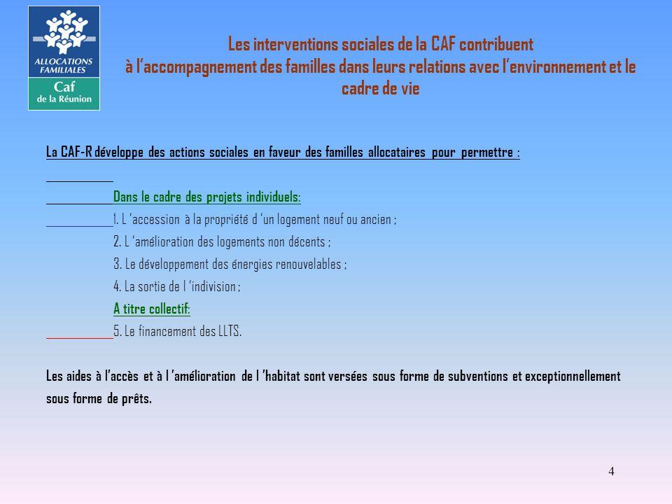 4 La CAF-R développe des actions sociales en faveur des familles allocataires pour permettre : Dans le cadre des projets individuels: 1. L accession à