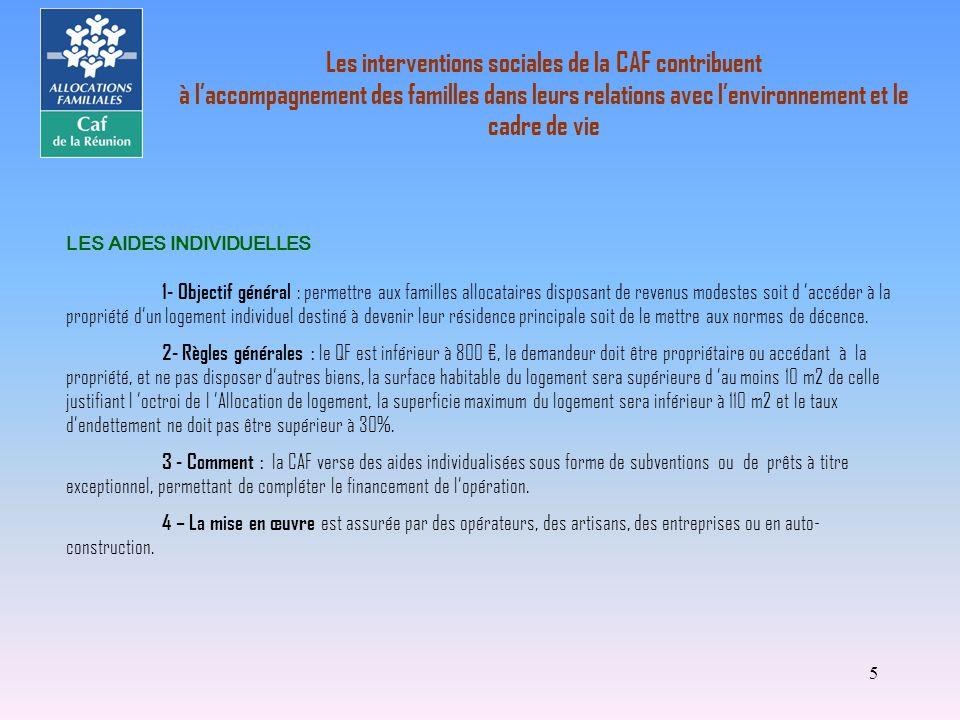5 LES AIDES INDIVIDUELLES 1- Objectif général : permettre aux familles allocataires disposant de revenus modestes soit d accéder à la propriété dun lo
