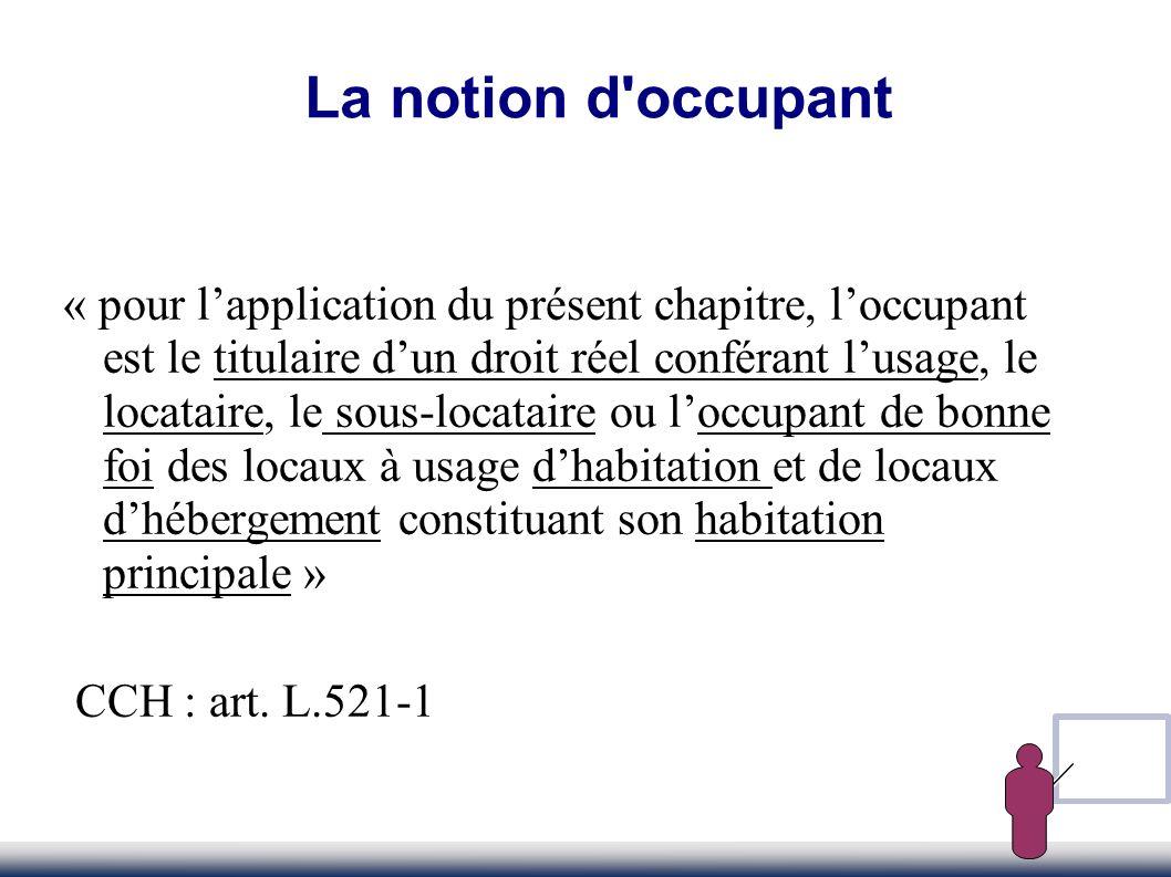 La notion d'occupant « pour lapplication du présent chapitre, loccupant est le titulaire dun droit réel conférant lusage, le locataire, le sous-locata