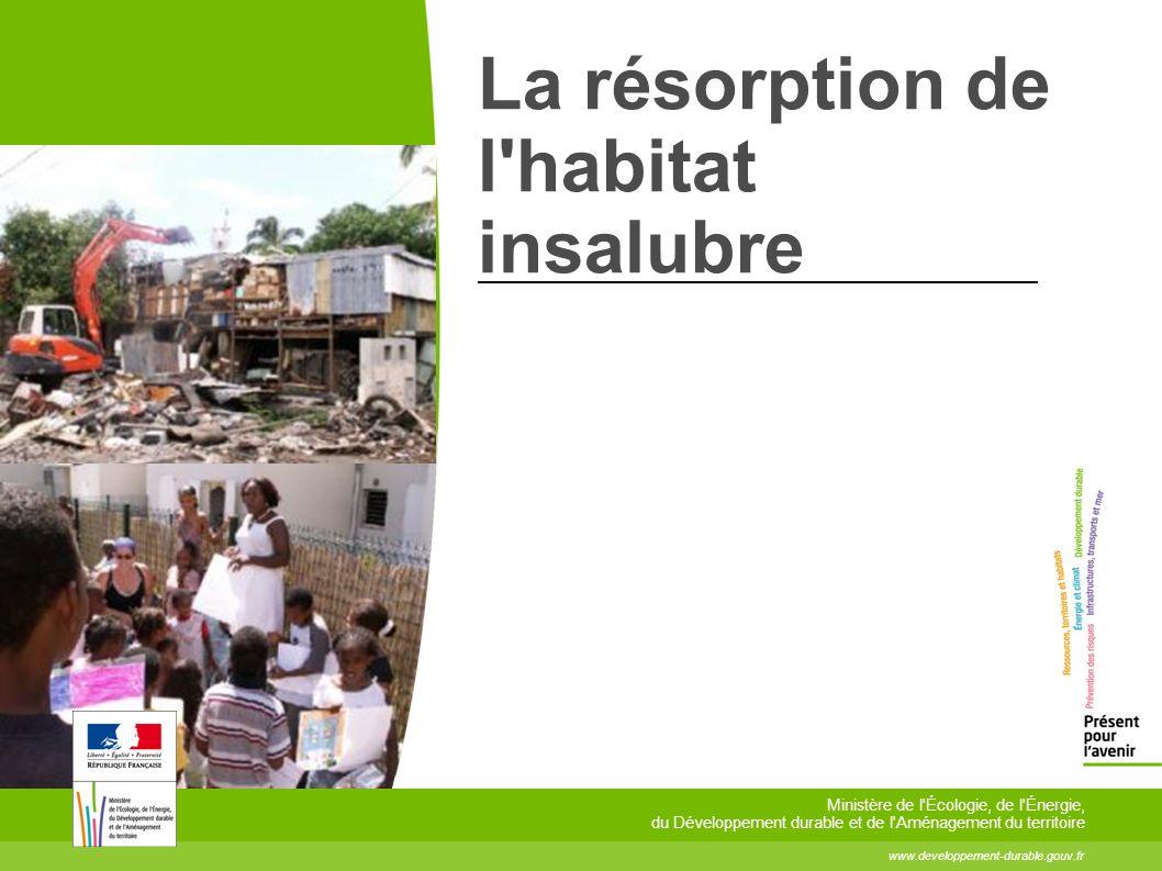 La résorption de l'habitat insalubre www.developpement-durable.gouv.fr Ministère de l'Écologie, de l'Énergie, du Développement durable et de l'Aménage