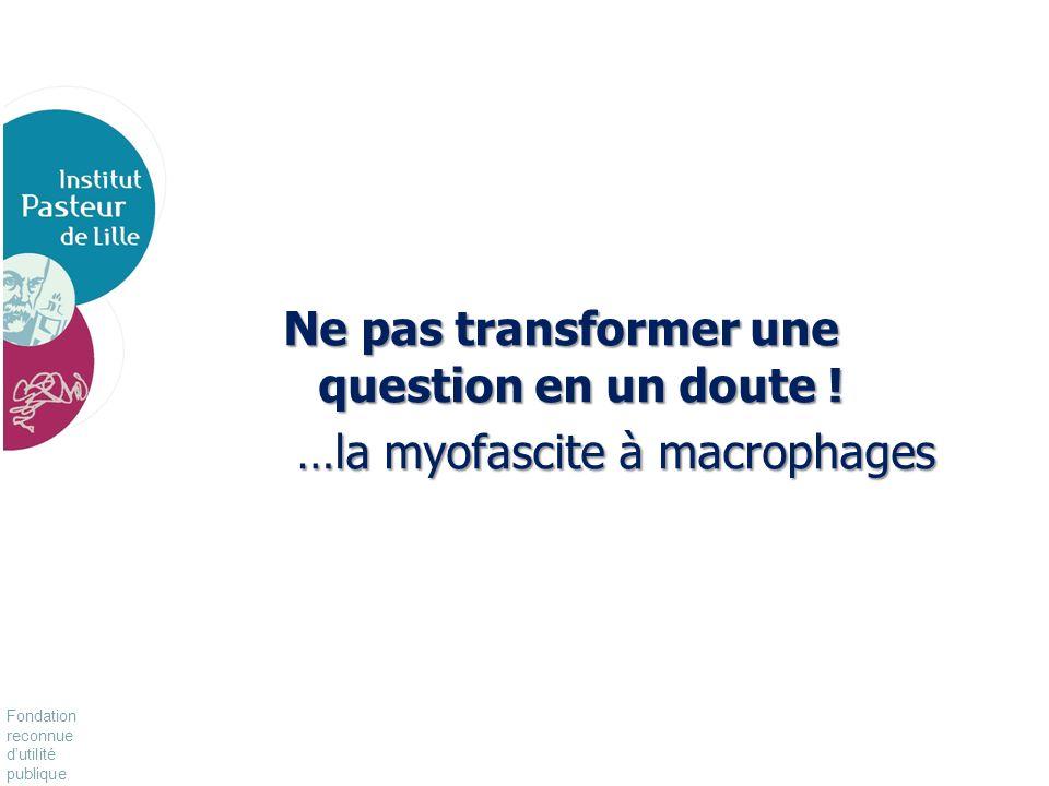 Fondation reconnue dutilité publique Pour vivre mieux, plus longtemps Ne pas transformer une question en un doute ! …la myofascite à macrophages