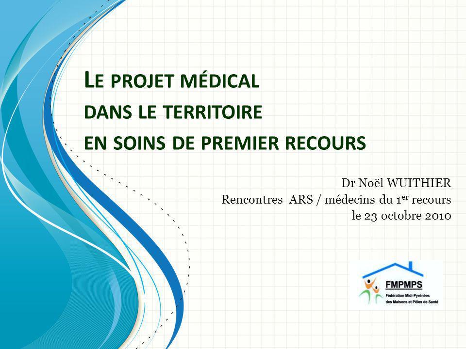 L E PROJET MÉDICAL DANS LE TERRITOIRE EN SOINS DE PREMIER RECOURS Dr Noël WUITHIER Rencontres ARS / médecins du 1 er recours le 23 octobre 2010