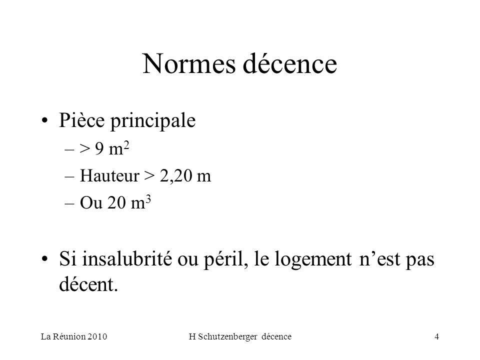 La Réunion 2010H Schutzenberger décence4 Normes décence Pièce principale –> 9 m 2 –Hauteur > 2,20 m –Ou 20 m 3 Si insalubrité ou péril, le logement nest pas décent.