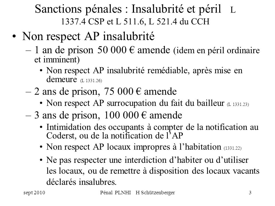 sept 2010Pénal PLNHI H Schützenberger3 Sanctions pénales : Insalubrité et péril L 1337.4 CSP et L 511.6, L 521.4 du CCH Non respect AP insalubrité –1 an de prison 50 000 amende (idem en péril ordinaire et imminent) Non respect AP insalubrité remédiable, après mise en demeure (L 1331.26) –2 ans de prison, 75 000 amende Non respect AP surrocupation du fait du bailleur (L 1331.23) –3 ans de prison, 100 000 amende Intimidation des occupants à compter de la notification au Coderst, ou de la notification de lAP Non respect AP locaux impropres à lhabitation (1331.22) Ne pas respecter une interdiction dhabiter ou dutiliser les locaux, ou de remettre à disposition des locaux vacants déclarés insalubres.