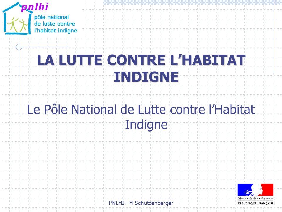 PNLHI - H Schützenberger1 LA LUTTE CONTRE LHABITAT INDIGNE Le Pôle National de Lutte contre lHabitat Indigne