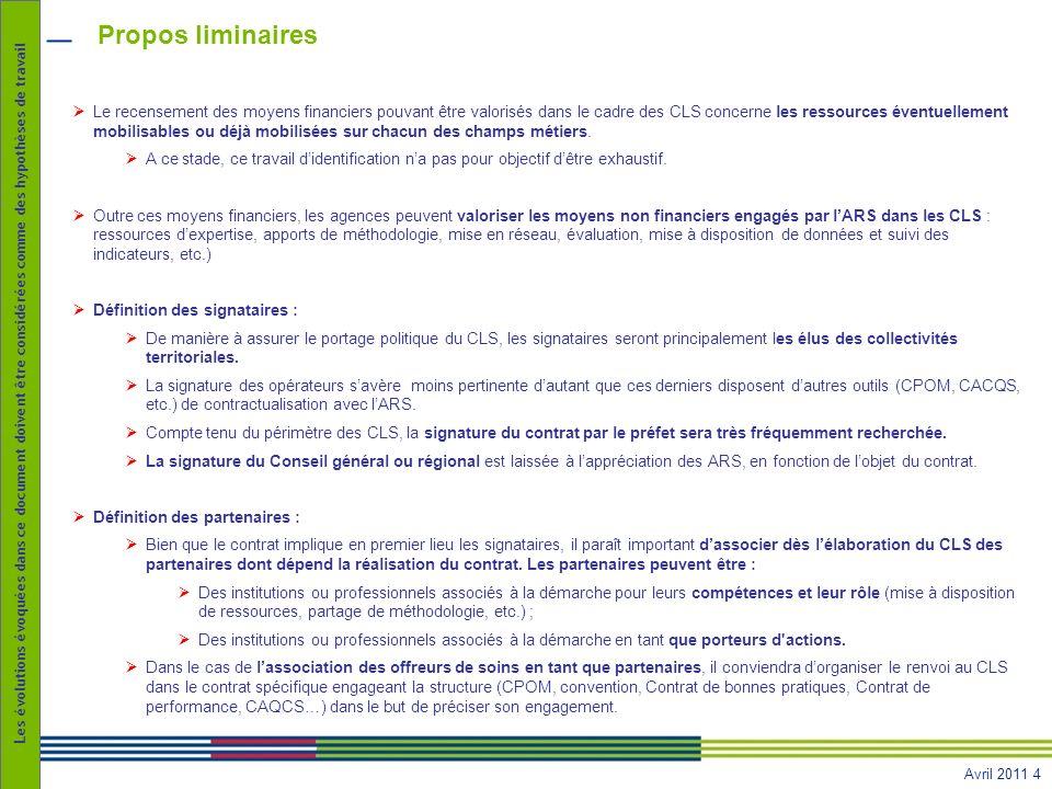 Avril 2011 4 Les évolutions évoquées dans ce document doivent être considérées comme des hypothèses de travail Propos liminaires Le recensement des moyens financiers pouvant être valorisés dans le cadre des CLS concerne les ressources éventuellement mobilisables ou déjà mobilisées sur chacun des champs métiers.