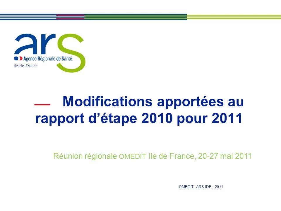 Modifications apportées au rapport détape 2010 pour 2011 Ile-de-France Réunion régionale OMEDIT Ile de France, 20-27 mai 2011 OMEDIT, ARS IDF, 2011