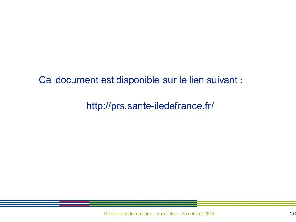 103 Ce document est disponible sur le lien suivant : http://prs.sante-iledefrance.fr/ Conférence de territoire – Val dOise – 25 octobre 2012