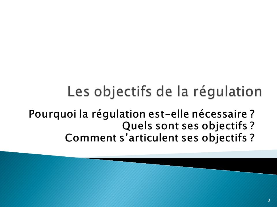 Pourquoi la régulation est-elle nécessaire ? Quels sont ses objectifs ? Comment sarticulent ses objectifs ? 3
