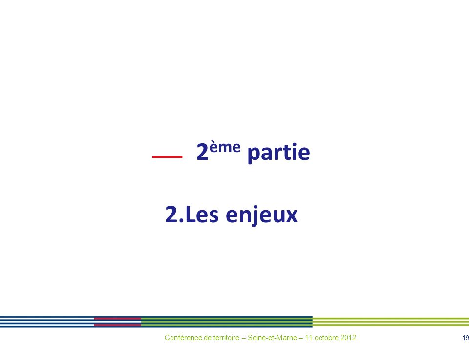 19 2 ème partie 2.Les enjeux Conférence de territoire – Seine-et-Marne – 11 octobre 2012