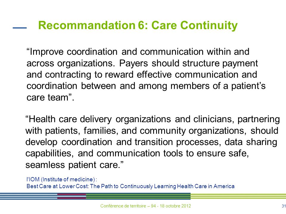 31 Recommandation 6: Care Continuity Improve coordination and communication within and across organizations. Payers should structure payment and contr
