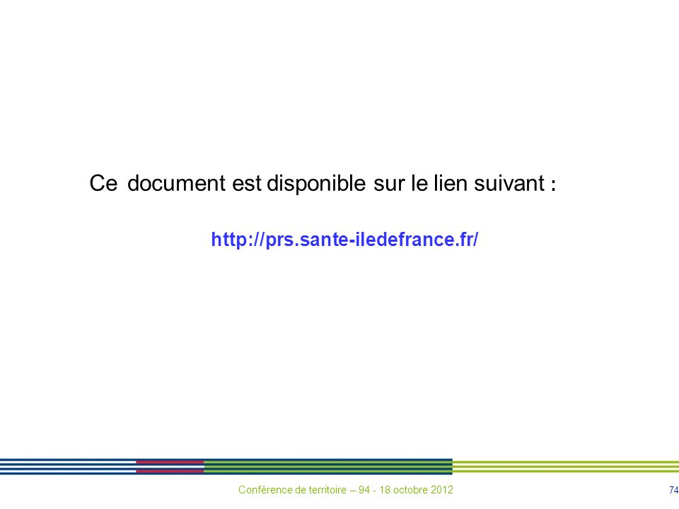 74 Ce document est disponible sur le lien suivant : http://prs.sante-iledefrance.fr/ Conférence de territoire – 94 - 18 octobre 2012