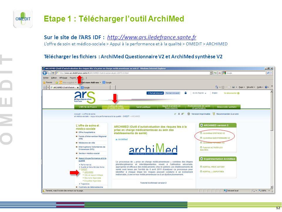 O M E D I T Etape 1 : Télécharger loutil ArchiMed Sur le site de lARS IDF : http://www.ars.iledefrance.sante.frhttp://www.ars.iledefrance.sante.fr Loffre de soin et médico-sociale > Appui à la performance et à la qualité > OMEDIT > ARCHIMED Télécharger les fichiers : ArchiMed Questionnaire V2 et ArchiMed synthèse V2 12