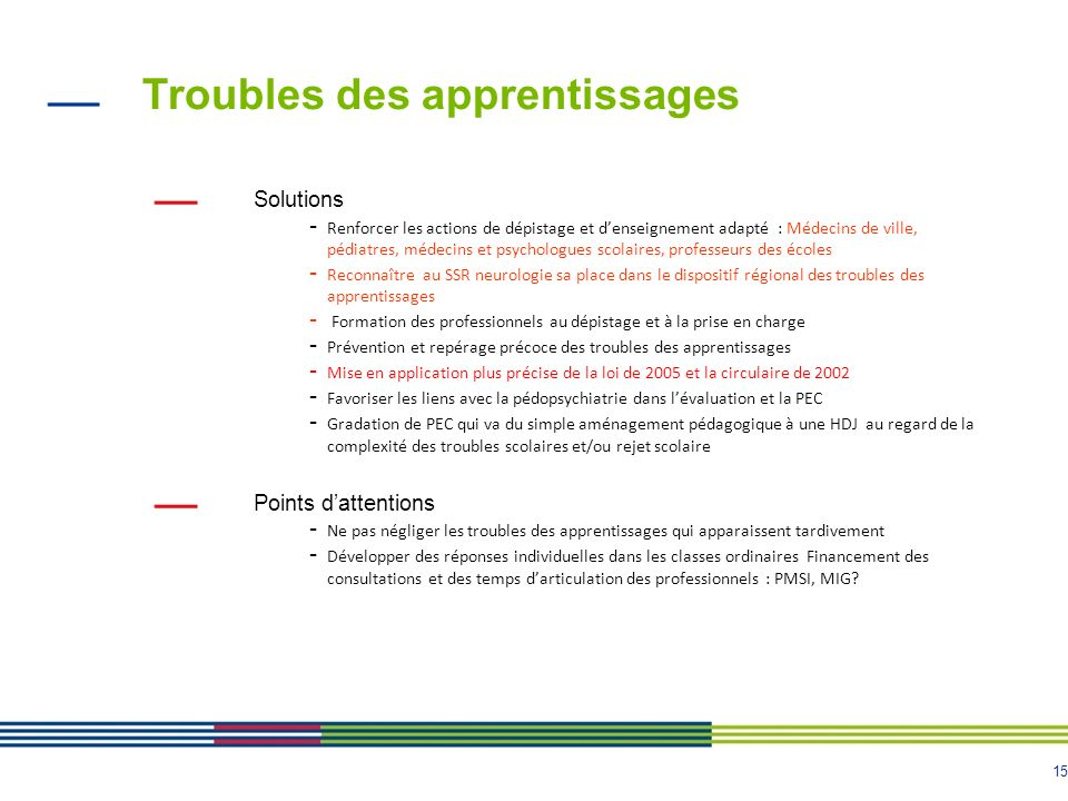 15 Troubles des apprentissages Solutions - Renforcer les actions de dépistage et denseignement adapté : Médecins de ville, pédiatres, médecins et psyc