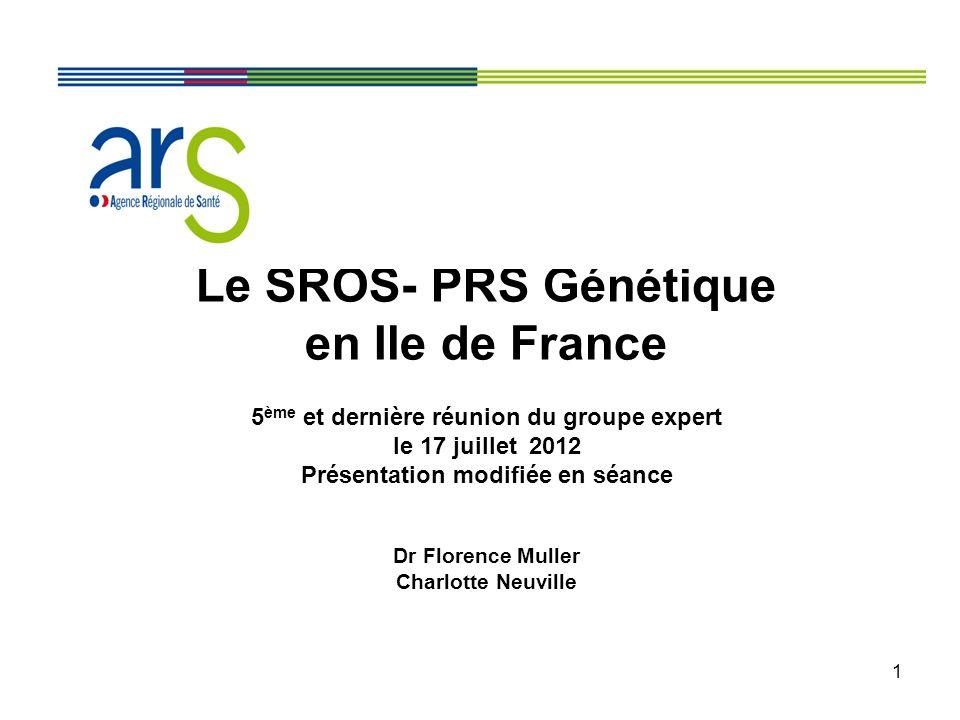 1 Le SROS- PRS Génétique en Ile de France 5 ème et dernière réunion du groupe expert le 17 juillet 2012 Présentation modifiée en séance Dr Florence Muller Charlotte Neuville