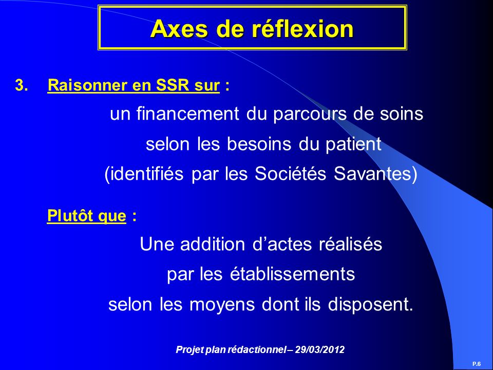 Projet plan rédactionnel – 29/03/2012 Axes de réflexion P.6 3.Raisonner en SSR sur : un financement du parcours de soins selon les besoins du patient
