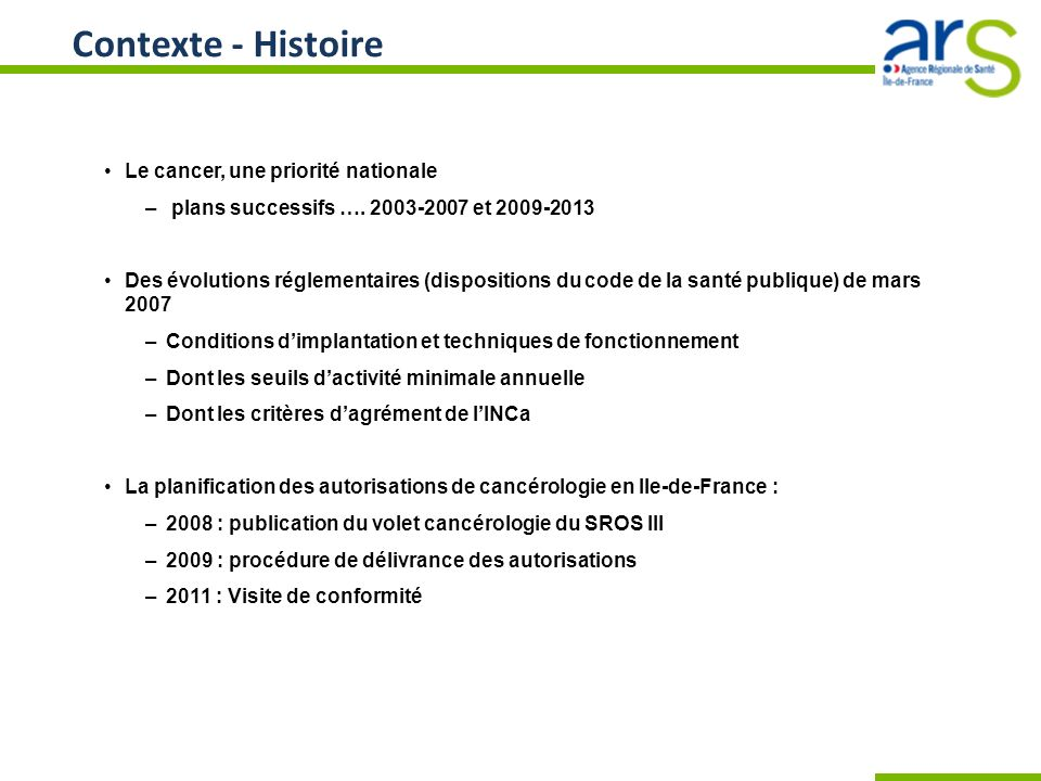 Contexte - Histoire Le cancer, une priorité nationale – plans successifs …. 2003-2007 et 2009-2013 Des évolutions réglementaires (dispositions du code