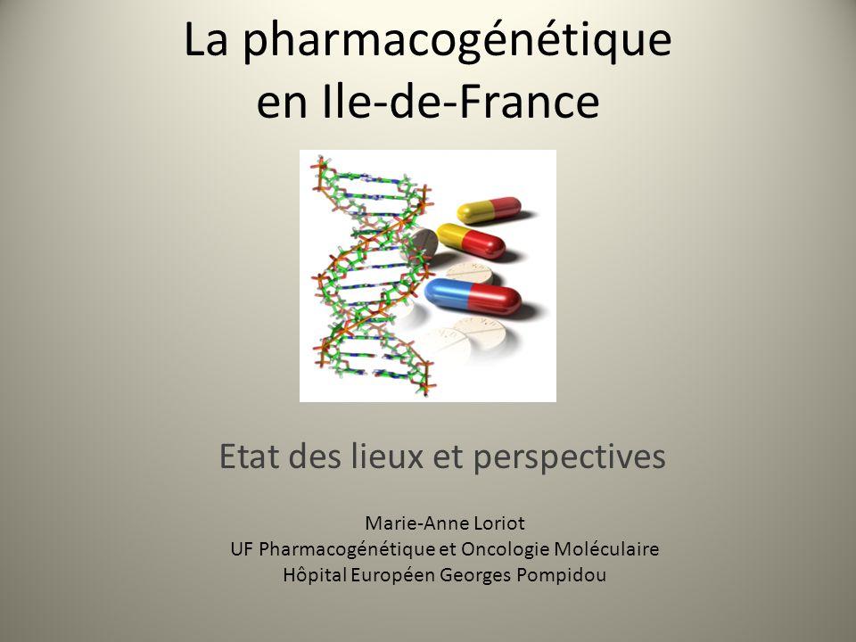 La pharmacogénétique en Ile-de-France Etat des lieux et perspectives Marie-Anne Loriot UF Pharmacogénétique et Oncologie Moléculaire Hôpital Européen