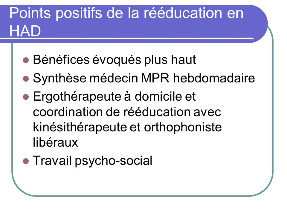 Points positifs de la rééducation en HAD Bénéfices évoqués plus haut Synthèse médecin MPR hebdomadaire Ergothérapeute à domicile et coordination de ré