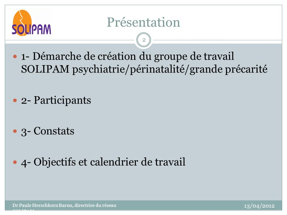 Présentation 13/04/2012 Dr Paule Herschkorn Barnu, directrice du réseau SOLIPAM 2 1- Démarche de création du groupe de travail SOLIPAM psychiatrie/périnatalité/grande précarité 2- Participants 3- Constats 4- Objectifs et calendrier de travail