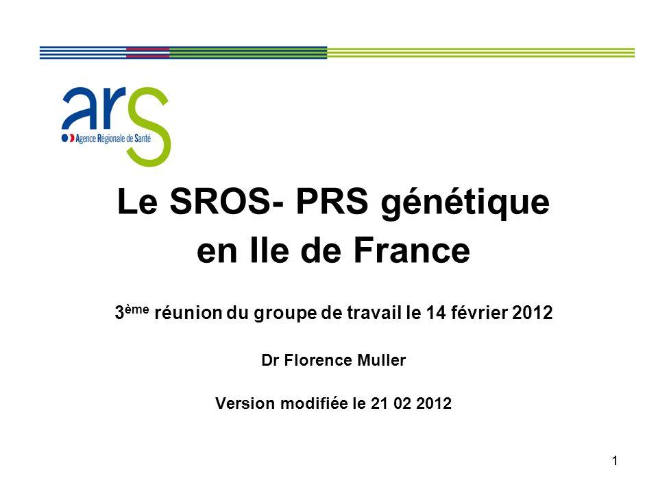 11 Le SROS- PRS génétique en Ile de France 3 ème réunion du groupe de travail le 14 février 2012 Dr Florence Muller Version modifiée le 21 02 2012