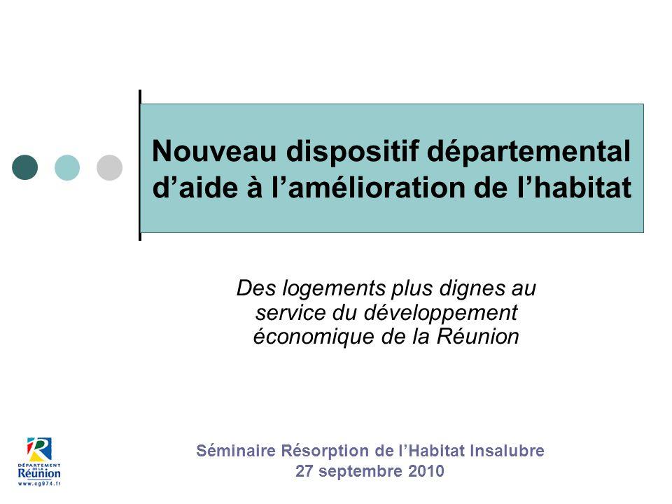Nouveau dispositif départemental daide à lamélioration de lhabitat Des logements plus dignes au service du développement économique de la Réunion Séminaire Résorption de lHabitat Insalubre 27 septembre 2010