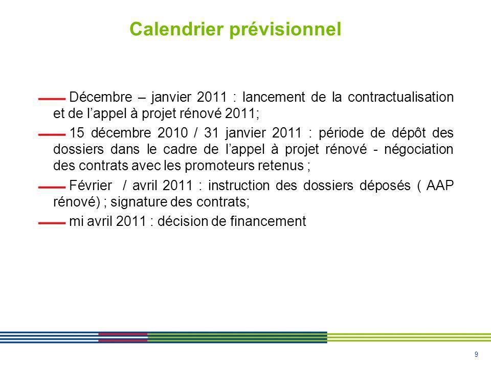 9 Calendrier prévisionnel Décembre – janvier 2011 : lancement de la contractualisation et de lappel à projet rénové 2011; 15 décembre 2010 / 31 janvier 2011 : période de dépôt des dossiers dans le cadre de lappel à projet rénové - négociation des contrats avec les promoteurs retenus ; Février / avril 2011 : instruction des dossiers déposés ( AAP rénové) ; signature des contrats; mi avril 2011 : décision de financement