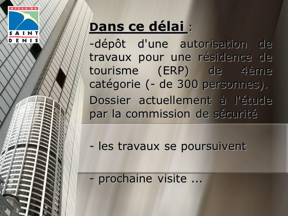 D ans ce délai : -dépôt d une autorisation de travaux pour une résidence de tourisme (ERP) de 4ème catégorie (- de 300 personnes).