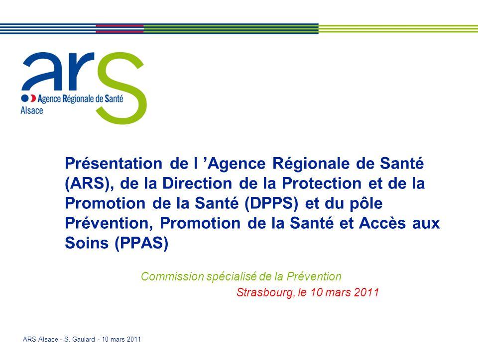 ARS Alsace - S. Gaulard - 10 mars 2011 Présentation de l Agence Régionale de Santé (ARS), de la Direction de la Protection et de la Promotion de la Sa