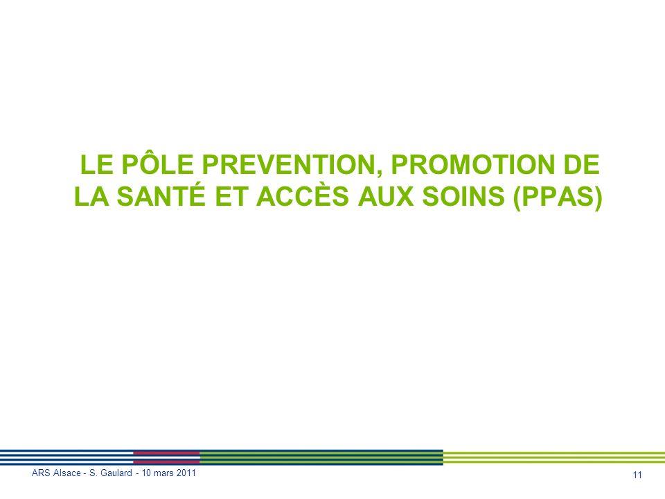 11 ARS Alsace - S. Gaulard - 10 mars 2011 LE PÔLE PREVENTION, PROMOTION DE LA SANTÉ ET ACCÈS AUX SOINS (PPAS)