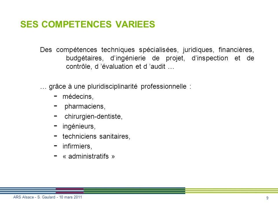 9 ARS Alsace - S. Gaulard - 10 mars 2011 SES COMPETENCES VARIEES Des compétences techniques spécialisées, juridiques, financières, budgétaires, dingén